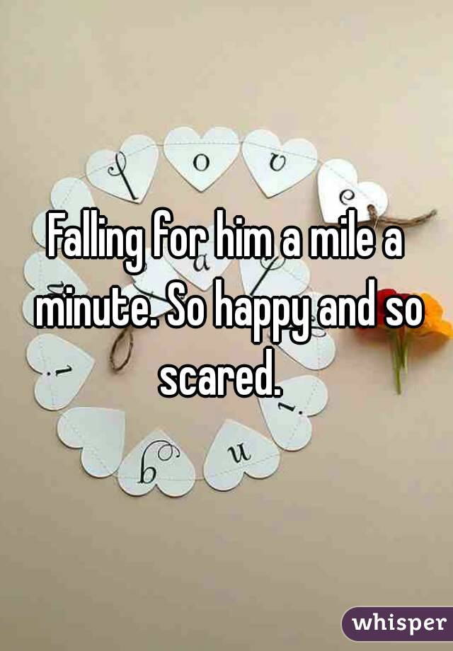 Falling for him a mile a minute. So happy and so scared.