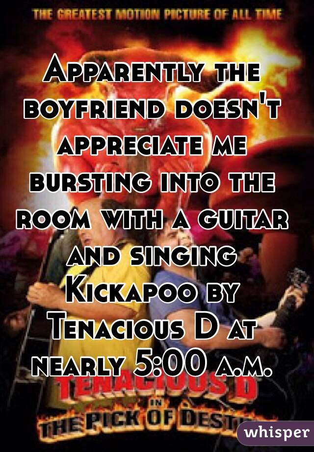 Apparently the boyfriend doesn't appreciate me bursting into the room with a guitar and singing Kickapoo by Tenacious D at nearly 5:00 a.m.