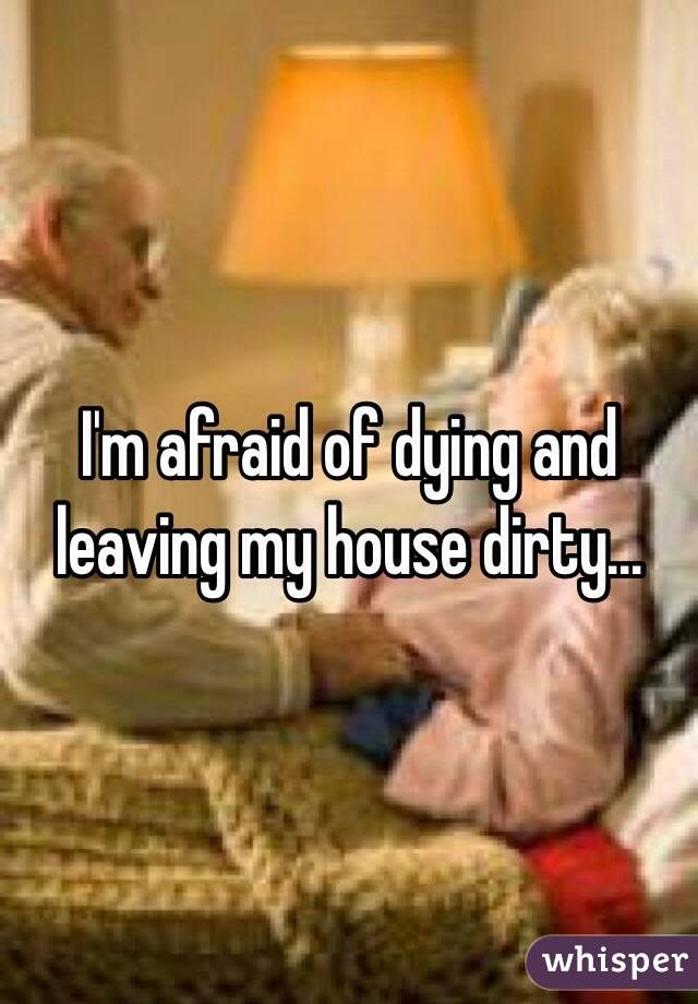 I'm afraid of dying and leaving my house dirty...