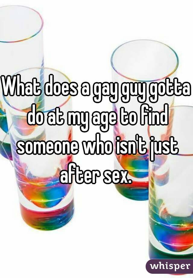 What does a gay guy gotta do at my age to find someone who isn't just after sex.