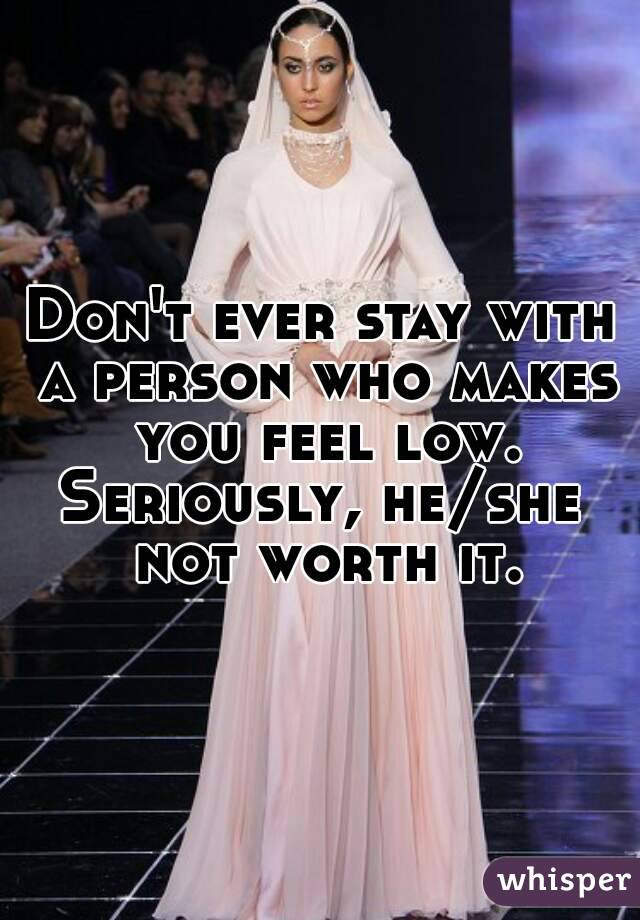Don't ever stay with a person who makes you feel low. Seriously, he/she not worth it.