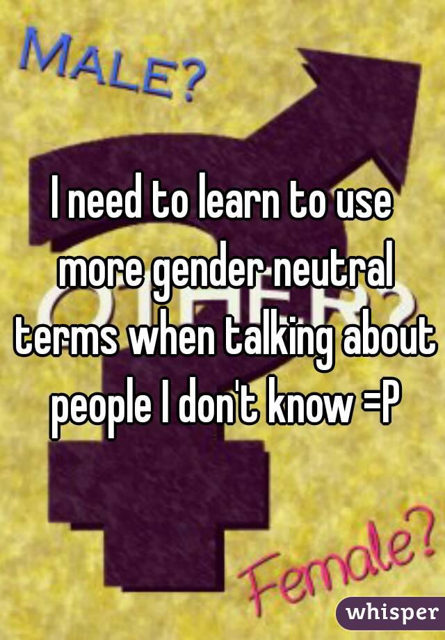 I need to learn to use more gender neutral terms when talking about people I don't know =P