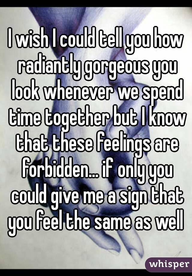 I wish I could tell you how radiantly gorgeous you look whenever we spend time together but I know that these feelings are forbidden... if only you could give me a sign that you feel the same as well