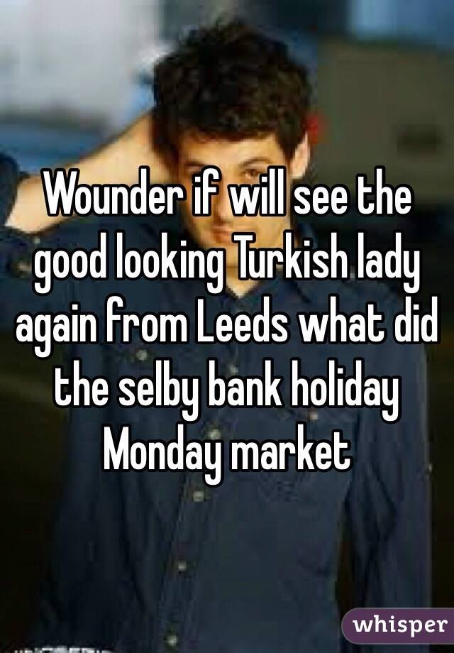 Wounder if will see the good looking Turkish lady again from Leeds what did the selby bank holiday Monday market