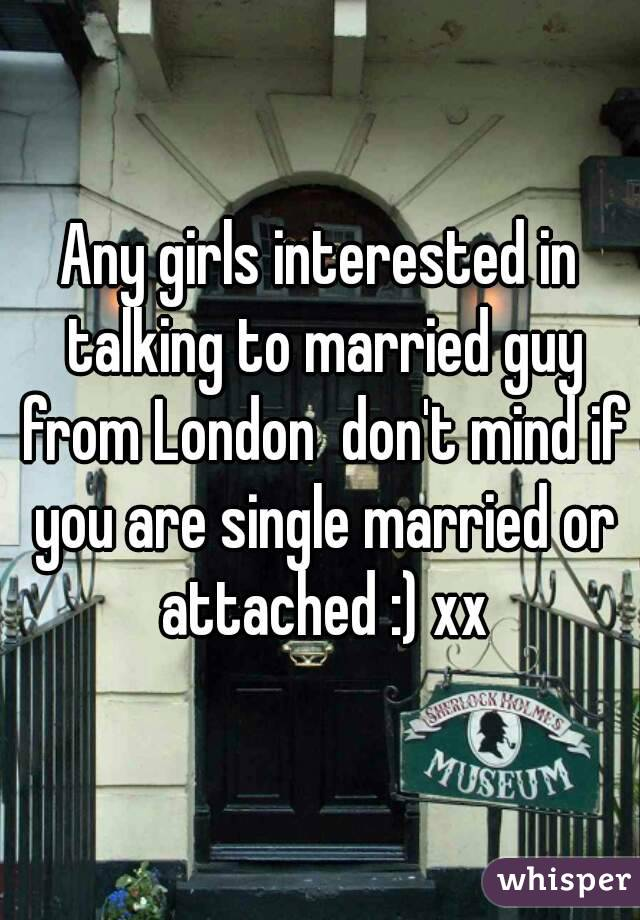 Any girls interested in talking to married guy from London  don't mind if you are single married or attached :) xx