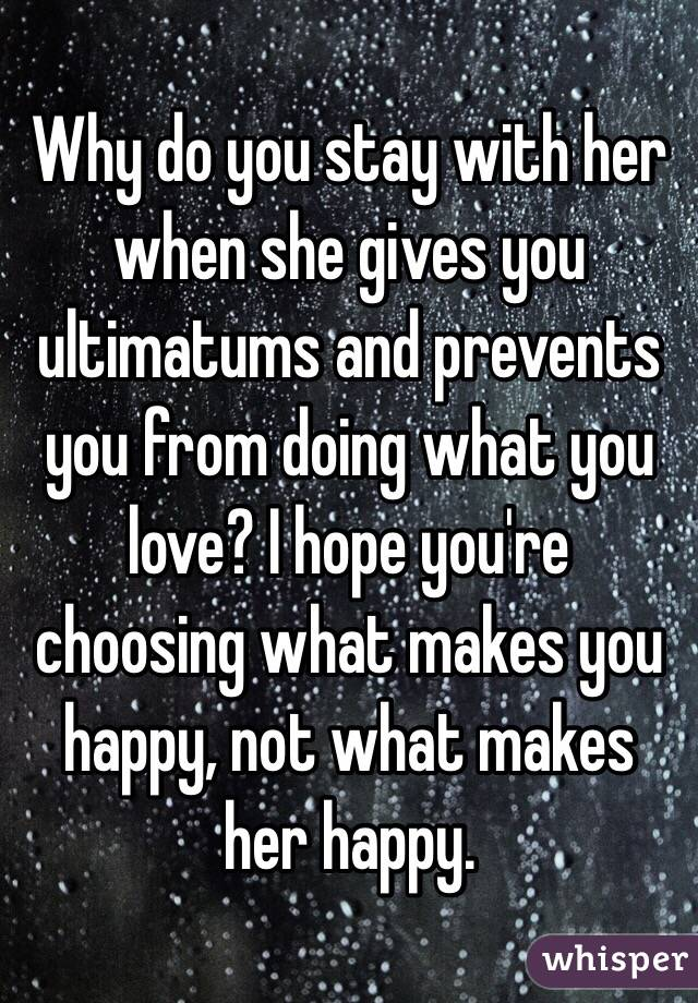 Why do you stay with her when she gives you ultimatums and prevents you from doing what you love? I hope you're choosing what makes you happy, not what makes her happy.