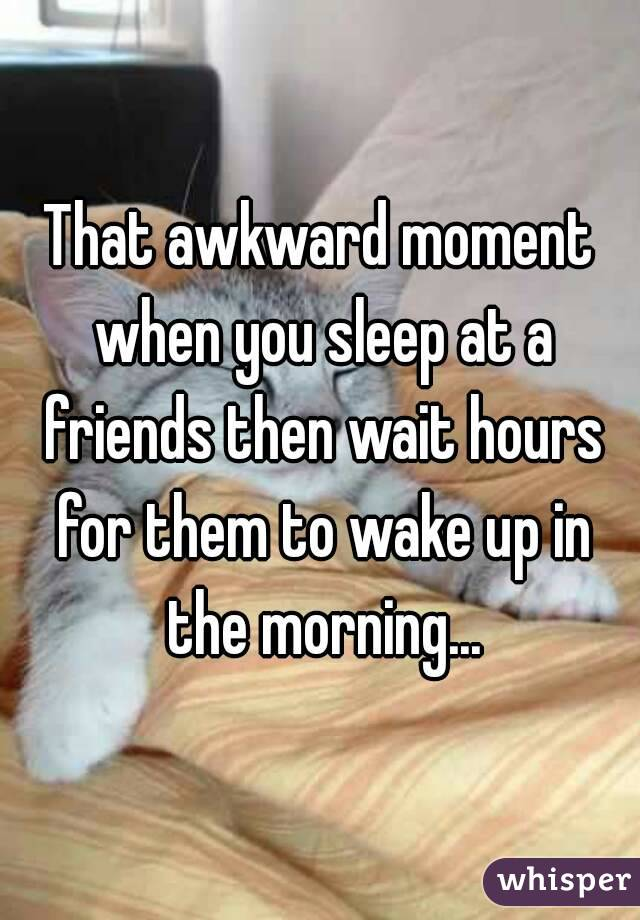 That awkward moment when you sleep at a friends then wait hours for them to wake up in the morning...