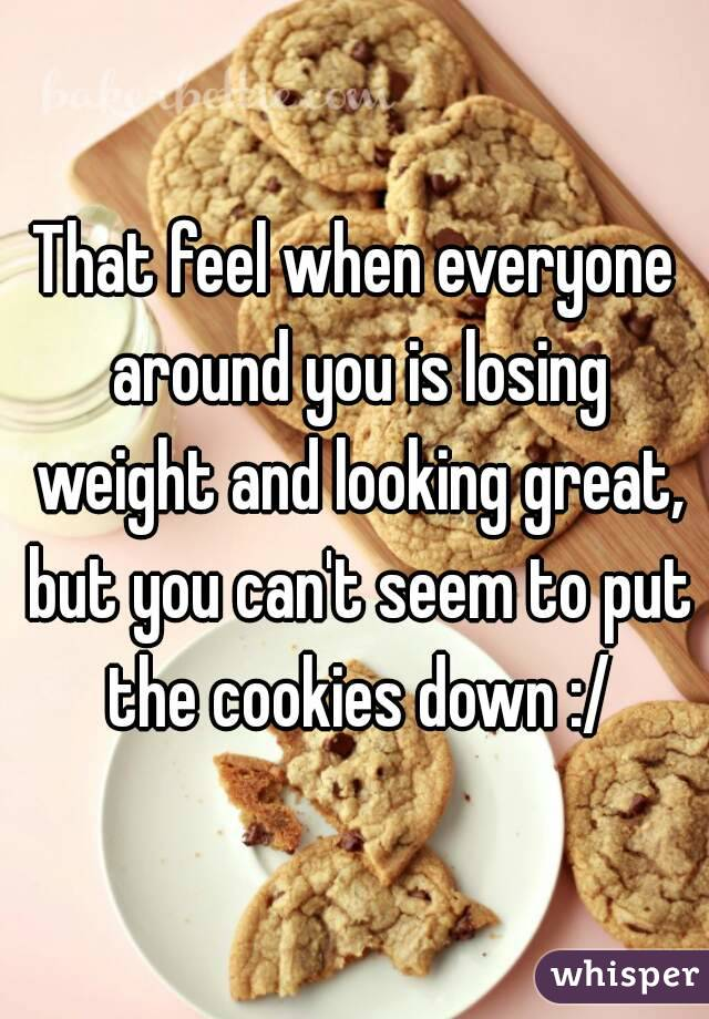 That feel when everyone around you is losing weight and looking great, but you can't seem to put the cookies down :/