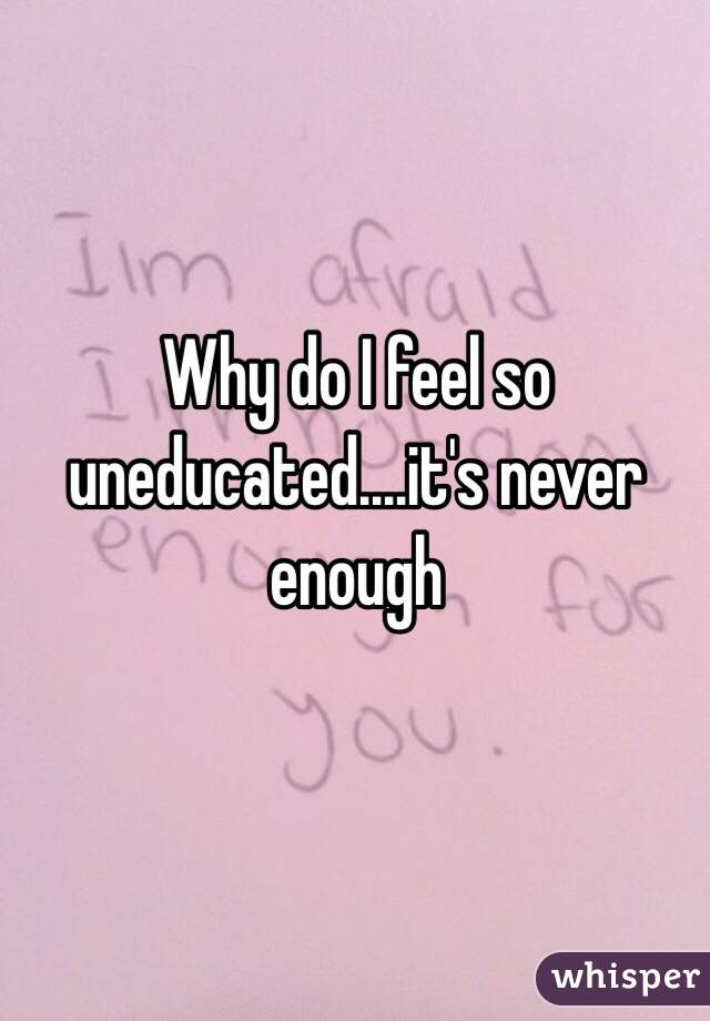 Why do I feel so uneducated....it's never enough