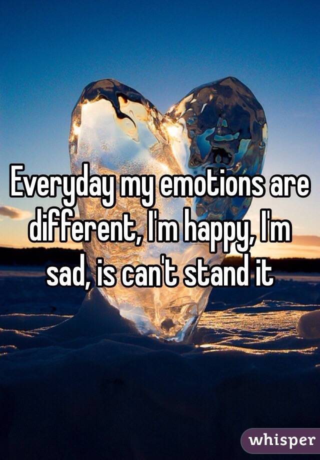Everyday my emotions are different, I'm happy, I'm sad, is can't stand it