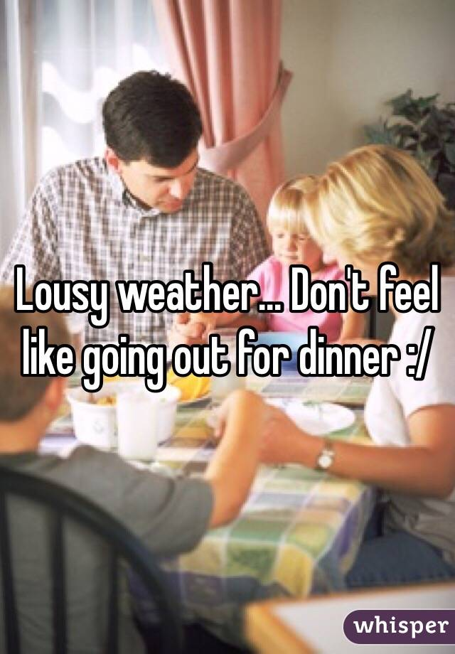 Lousy weather... Don't feel like going out for dinner :/