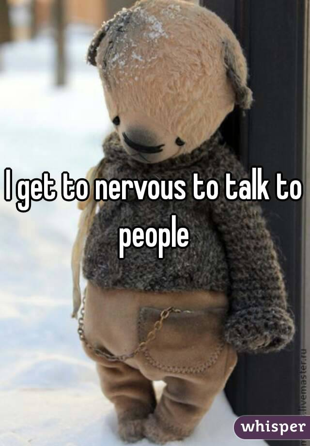 I get to nervous to talk to people