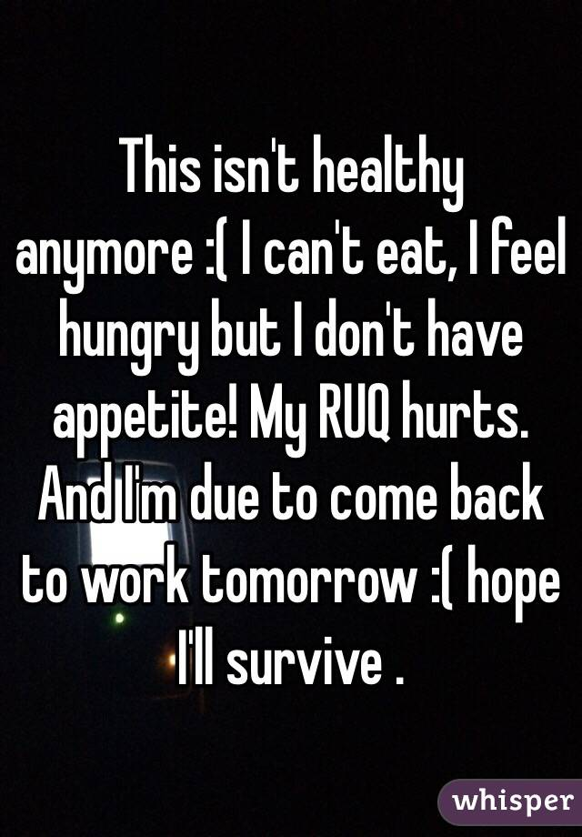 This isn't healthy anymore :( I can't eat, I feel hungry but I don't have appetite! My RUQ hurts. And I'm due to come back to work tomorrow :( hope I'll survive .