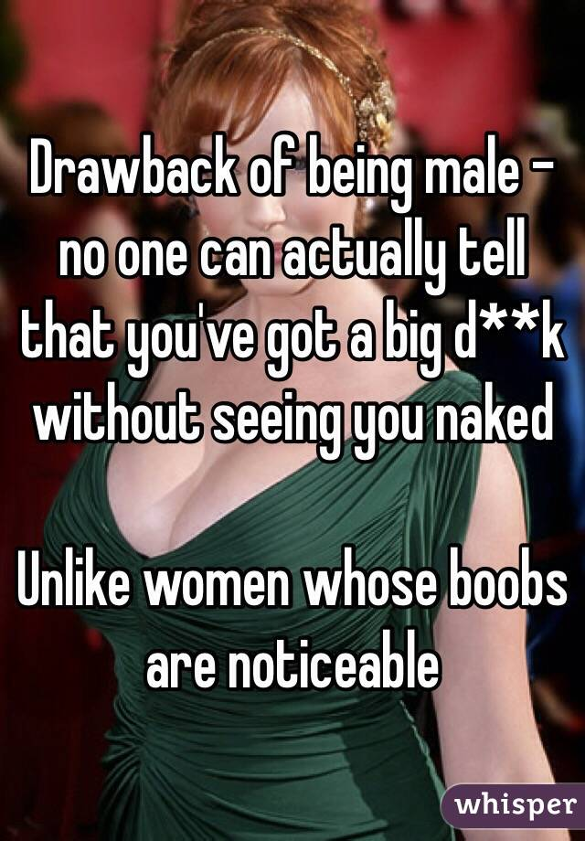 Drawback of being male - no one can actually tell that you've got a big d**k without seeing you naked  Unlike women whose boobs are noticeable