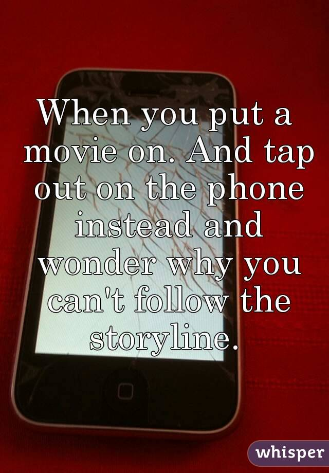 When you put a movie on. And tap out on the phone instead and wonder why you can't follow the storyline.