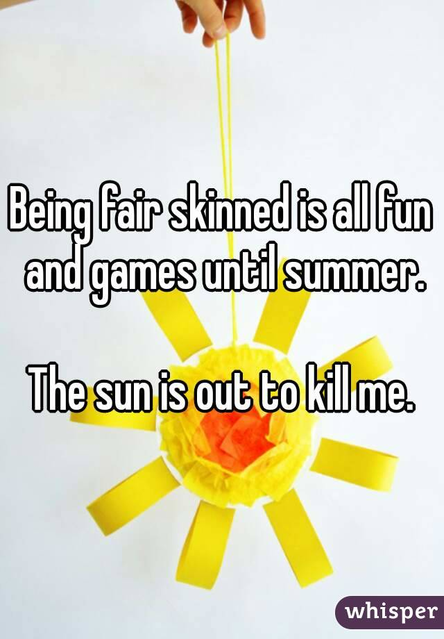 Being fair skinned is all fun and games until summer.  The sun is out to kill me.