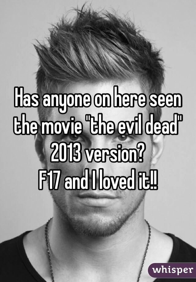 "Has anyone on here seen the movie ""the evil dead"" 2013 version? F17 and I loved it!!"