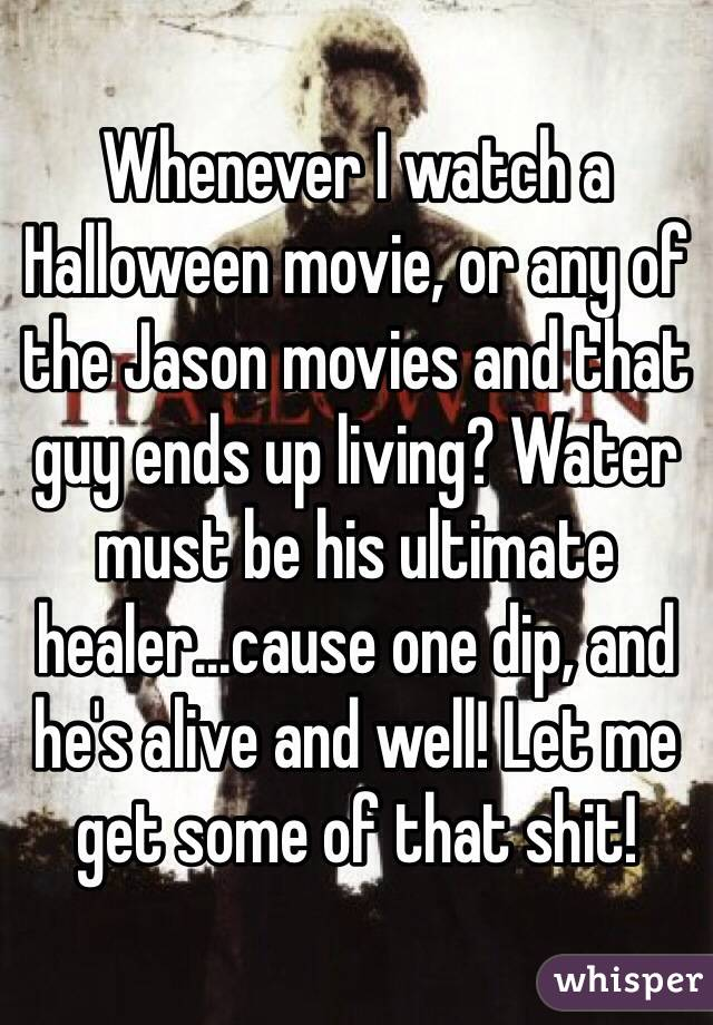 Whenever I watch a Halloween movie, or any of the Jason movies and that guy ends up living? Water must be his ultimate healer...cause one dip, and he's alive and well! Let me get some of that shit!