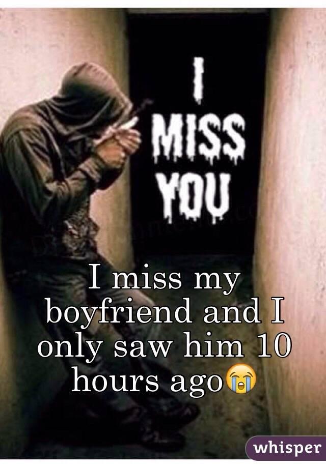 I miss my boyfriend and I only saw him 10 hours ago😭