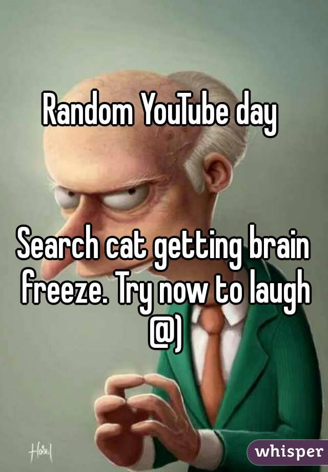 Random YouTube day    Search cat getting brain freeze. Try now to laugh @)