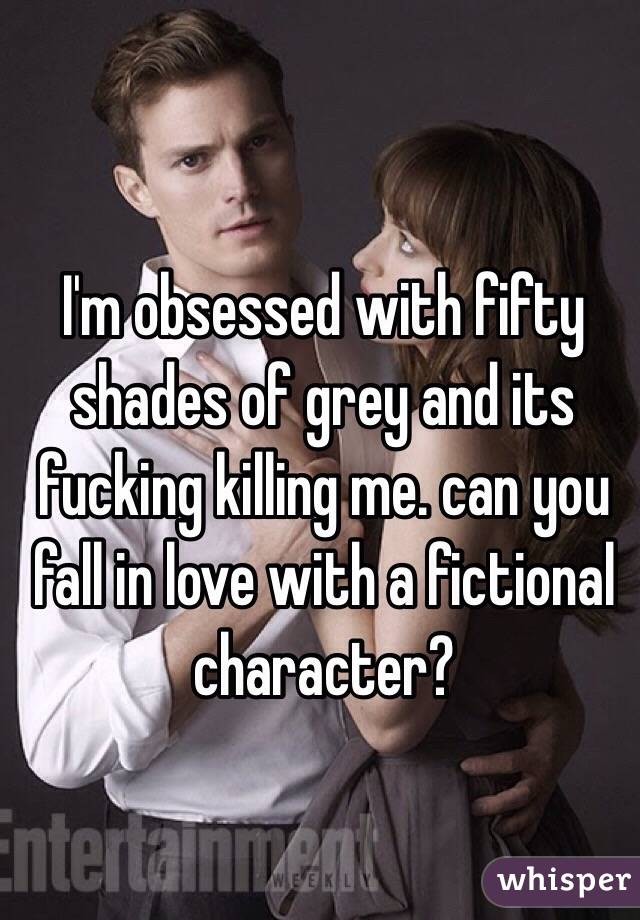 I'm obsessed with fifty shades of grey and its fucking killing me. can you fall in love with a fictional character?