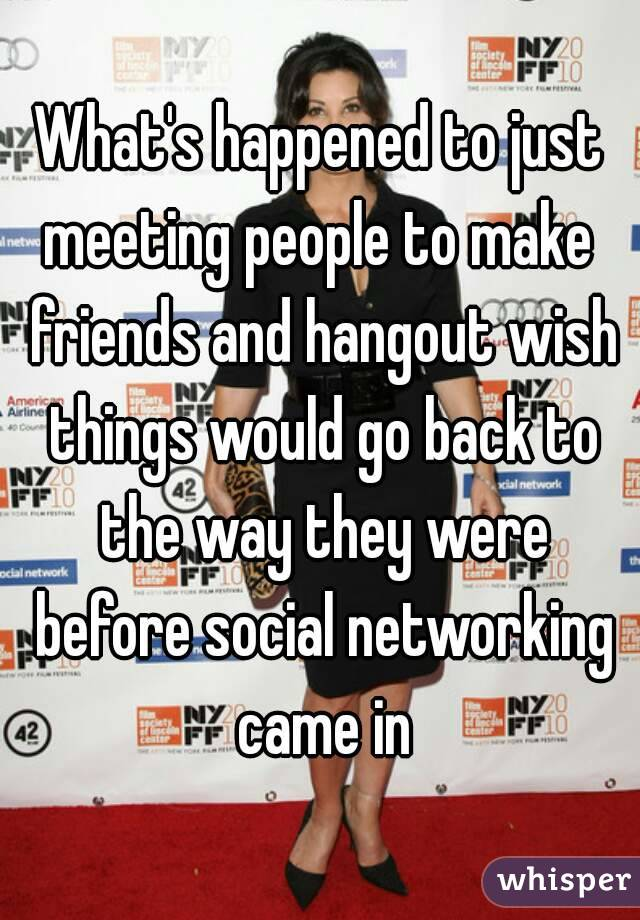 What's happened to just meeting people to make  friends and hangout wish things would go back to the way they were before social networking came in