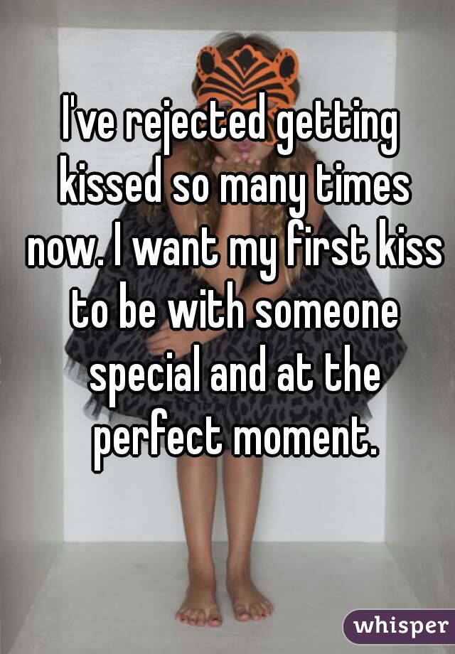 I've rejected getting kissed so many times now. I want my first kiss to be with someone special and at the perfect moment.