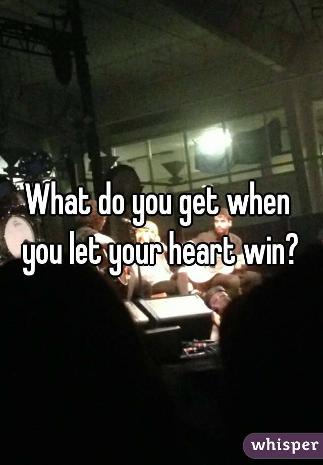 What do you get when you let your heart win?