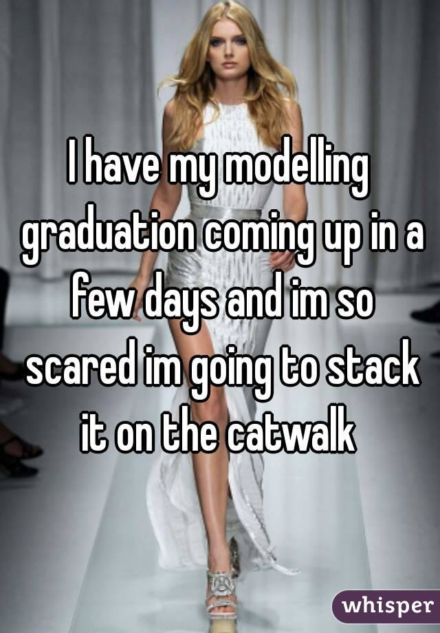 I have my modelling graduation coming up in a few days and im so scared im going to stack it on the catwalk