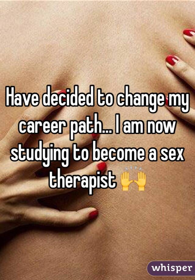 Have decided to change my career path... I am now studying to become a sex therapist 🙌