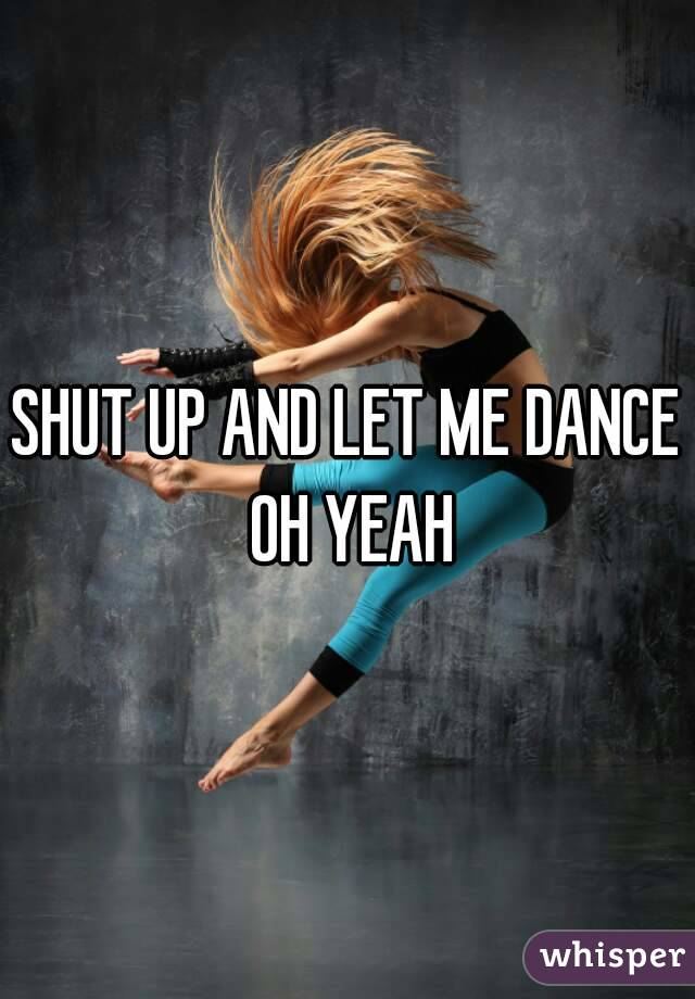 SHUT UP AND LET ME DANCE OH YEAH