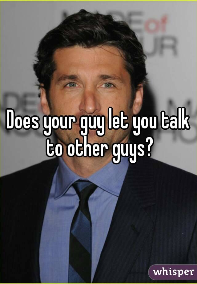 Does your guy let you talk to other guys?