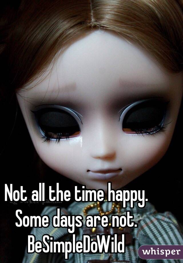 Not all the time happy. Some days are not. BeSimpleDoWild