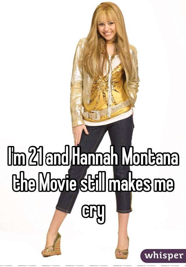 I'm 21 and Hannah Montana the Movie still makes me cry