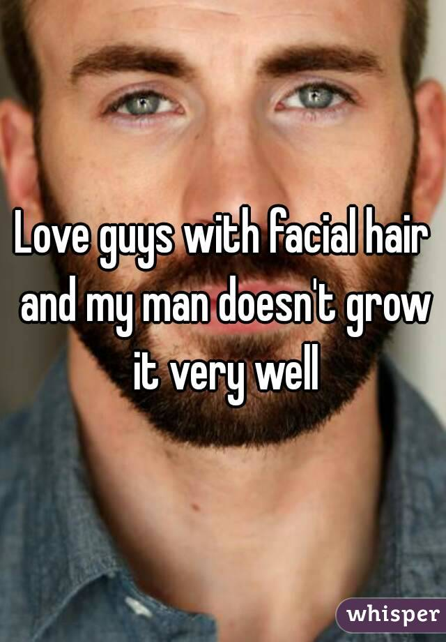 Love guys with facial hair and my man doesn't grow it very well