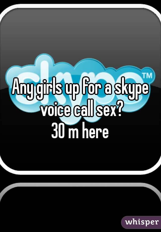 Any girls up for a skype voice call sex? 30 m here