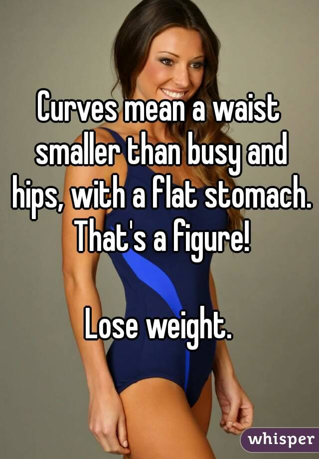 Curves mean a waist smaller than busy and hips, with a flat stomach. That's a figure!  Lose weight.