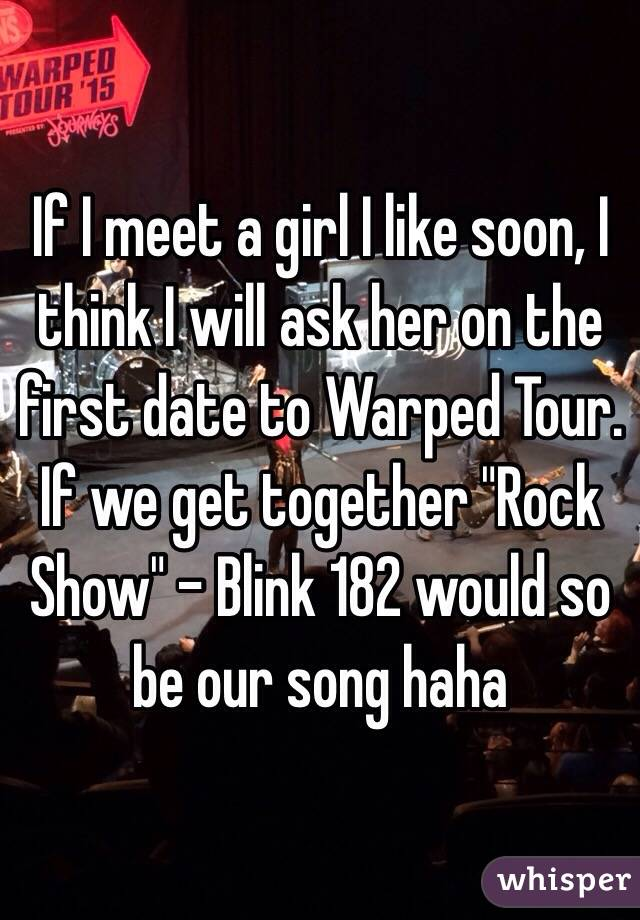 "If I meet a girl I like soon, I think I will ask her on the first date to Warped Tour. If we get together ""Rock Show"" - Blink 182 would so be our song haha"