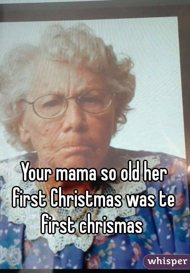 Your mama so old her first Christmas was te first chrismas