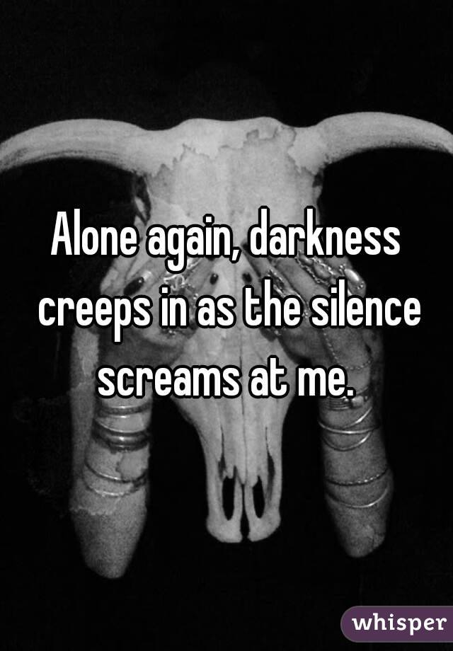 Alone again, darkness creeps in as the silence screams at me.