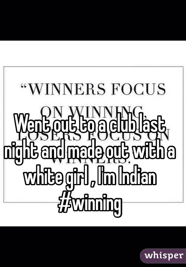 Went out to a club last night and made out with a white girl , I'm Indian #winning