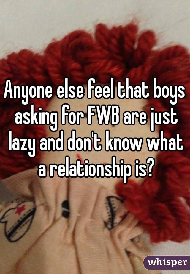 Anyone else feel that boys asking for FWB are just lazy and don't know what a relationship is?