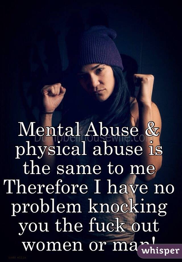 Mental Abuse & physical abuse is the same to me  Therefore I have no problem knocking you the fuck out women or man!