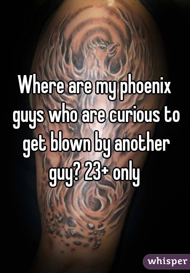 Where are my phoenix guys who are curious to get blown by another guy? 23+ only