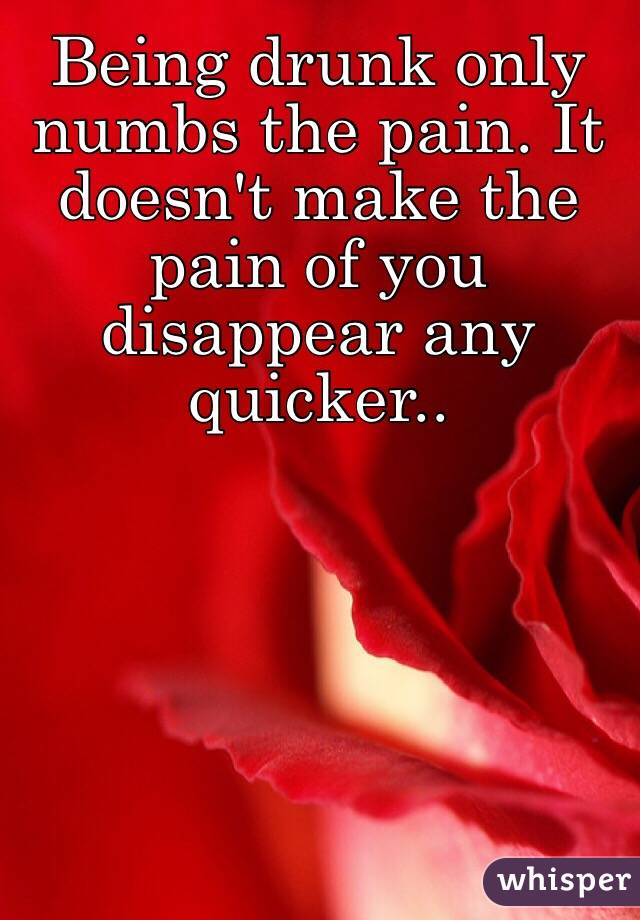 Being drunk only numbs the pain. It doesn't make the pain of you disappear any quicker..