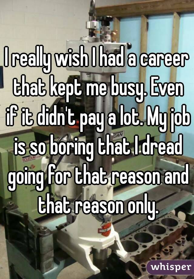 I really wish I had a career that kept me busy. Even if it didn't pay a lot. My job is so boring that I dread going for that reason and that reason only.
