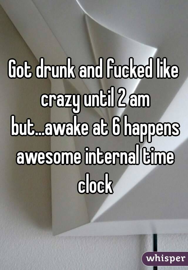 Got drunk and fucked like crazy until 2 am but...awake at 6 happens awesome internal time clock