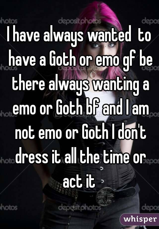 I have always wanted  to have a Goth or emo gf be there always wanting a emo or Goth bf and I am not emo or Goth I don't dress it all the time or act it
