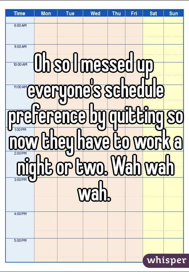 Oh so I messed up everyone's schedule preference by quitting so now they have to work a night or two. Wah wah wah.