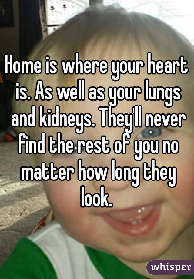 Home is where your heart is. As well as your lungs and kidneys. They'll never find the rest of you no matter how long they look.